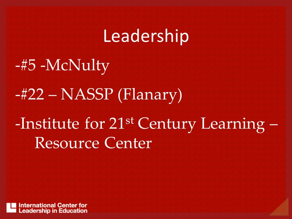 Leadership -#5 -McNulty -#22 – NASSP (Flanary) -Institute for 21 st Century Learning – Resource Center