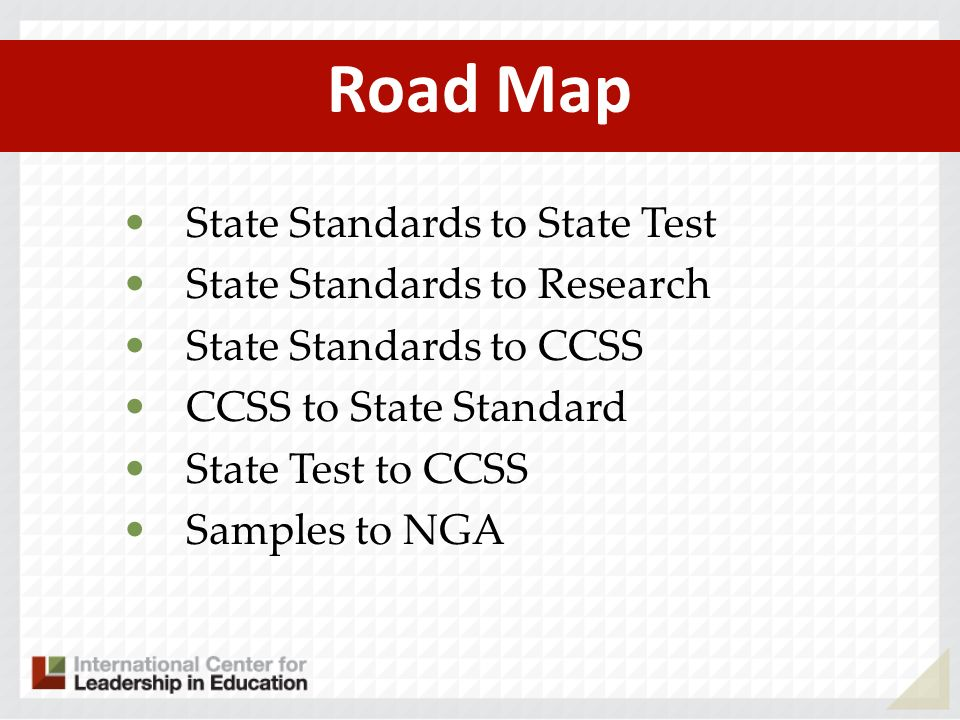 Road Map State Standards to State Test State Standards to Research State Standards to CCSS CCSS to State Standard State Test to CCSS Samples to NGA