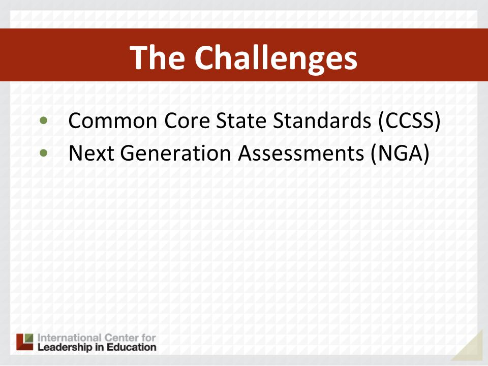 The Challenges Common Core State Standards (CCSS) Next Generation Assessments (NGA) Teacher effectiveness based on student performance