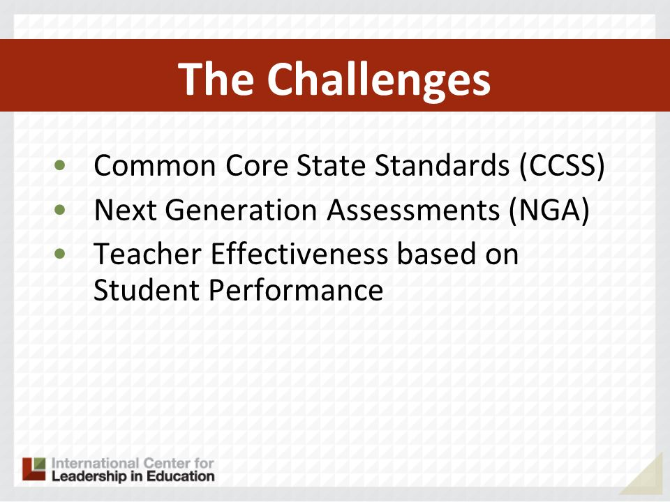 The Challenges Common Core State Standards (CCSS) Next Generation Assessments (NGA) Teacher effectiveness based on student performance Prepare students for the world beyond school