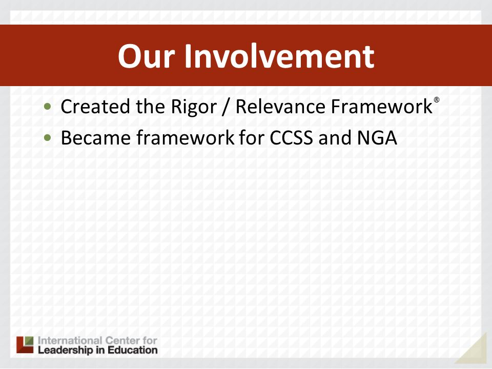 Created the Rigor / Relevance Framework ® Became framework for CCSS and NGA Lexile ® research is helping define proficiency in NGA Our Involvement