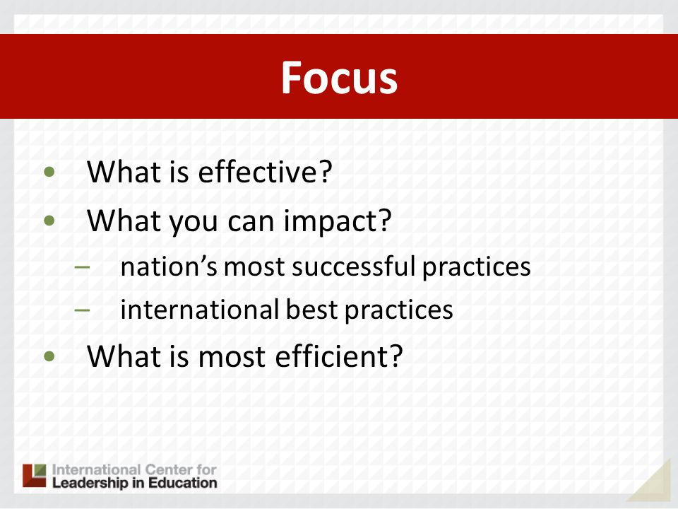 Focus What is effective? What you can impact? –nations most successful practices –international best practices What is most efficient?