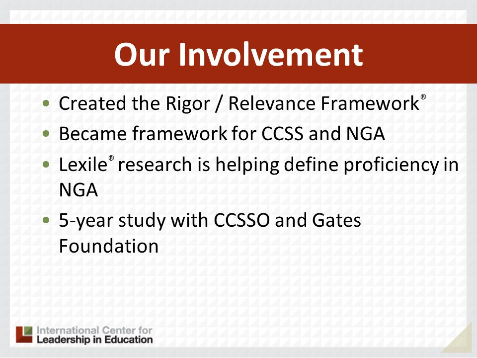 Created the Rigor / Relevance Framework ® Became framework for CCSS and NGA Lexile ® research is helping define proficiency in NGA 5-year study with CCSSO and Gates Foundation Work with the early implementers (RttT) Our Involvement