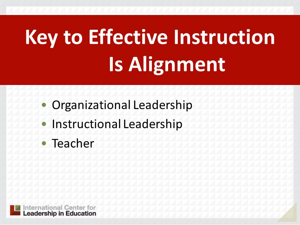 Key to Effective Instruction Is Alignment Organizational Leadership Instructional Leadership Teacher