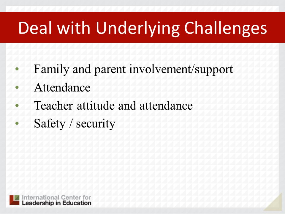 Deal with Underlying Challenges Family and parent involvement/support Attendance Teacher attitude and attendance Safety / security