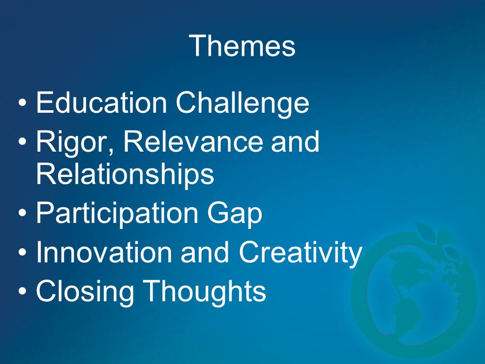 Themes Education Challenge Rigor, Relevance and Relationships Participation Gap Innovation and Creativity Closing Thoughts
