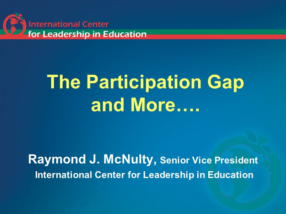 The Participation Gap and More…. Raymond J. McNulty, Senior Vice President International Center for Leadership in Education