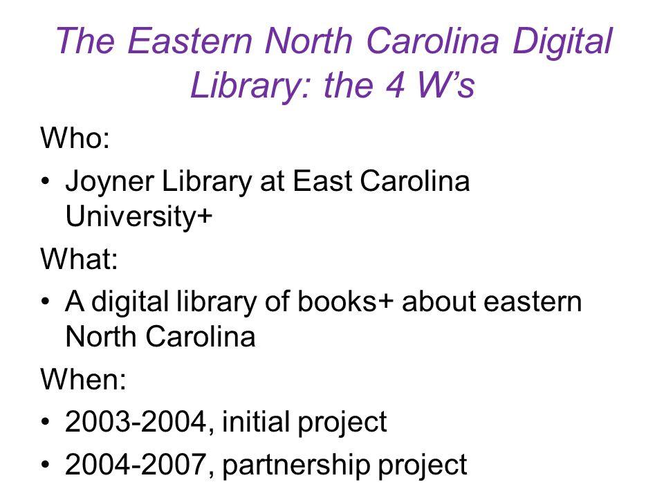 The Eastern North Carolina Digital Library: the 4 Ws Who: Joyner Library at East Carolina University+ What: A digital library of books+ about eastern