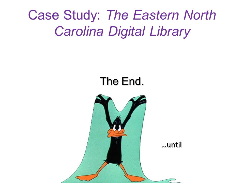 Case Study: The Eastern North Carolina Digital Library The End. …until