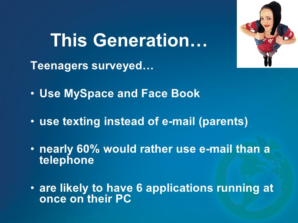 This Generation… Teenagers surveyed… Use MySpace and Face Book use texting instead of e-mail (parents) nearly 60% would rather use e-mail than a telephone are likely to have 6 applications running at once on their PC