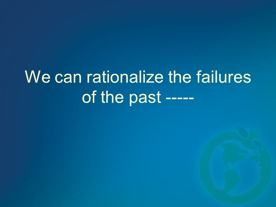 We can rationalize the failures of the past -----
