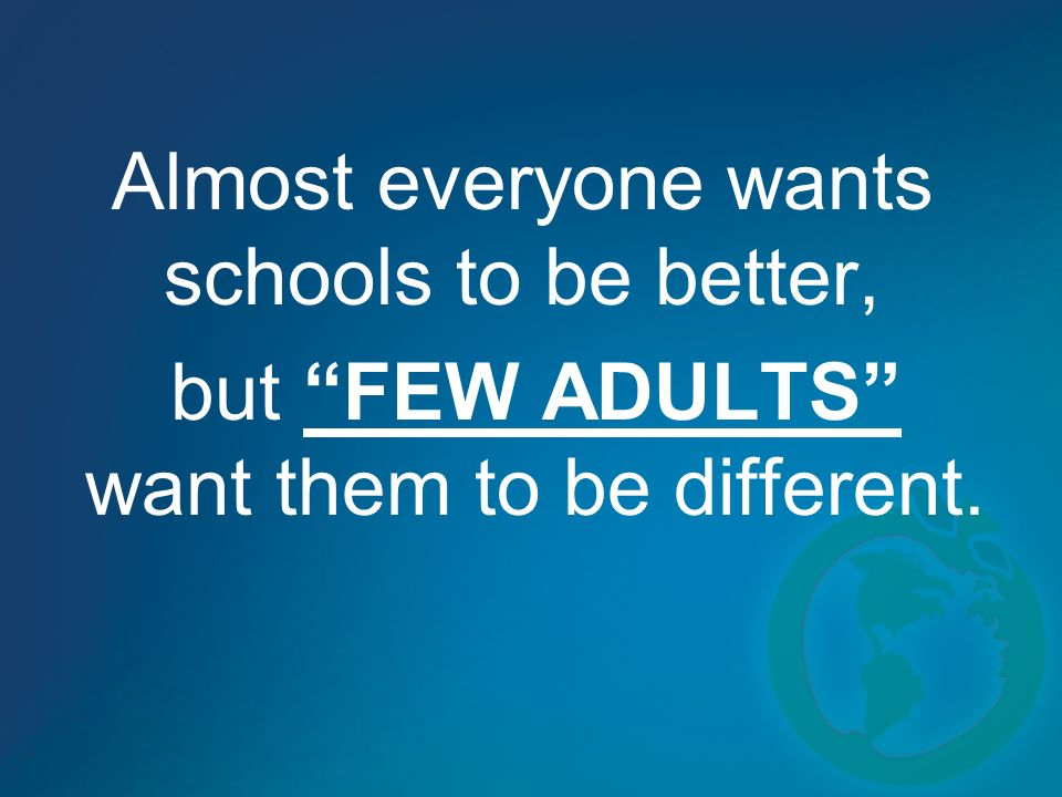 Almost everyone wants schools to be better, but FEW ADULTS want them to be different.