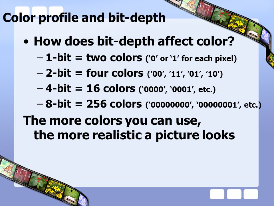 Color profile and bit-depth How does bit-depth affect color? –1-bit = two colors (0 or 1 for each pixel) –2-bit = four colors (00, 11, 01, 10) –4-bit