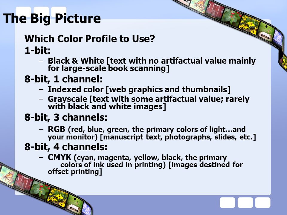 The Big Picture Which Color Profile to Use? 1-bit: –Black & White [text with no artifactual value mainly for large-scale book scanning] 8-bit, 1 chann