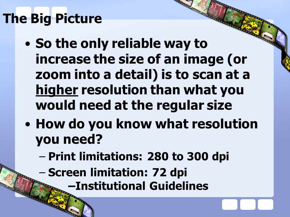 So the only reliable way to increase the size of an image (or zoom into a detail) is to scan at a higher resolution than what you would need at the re