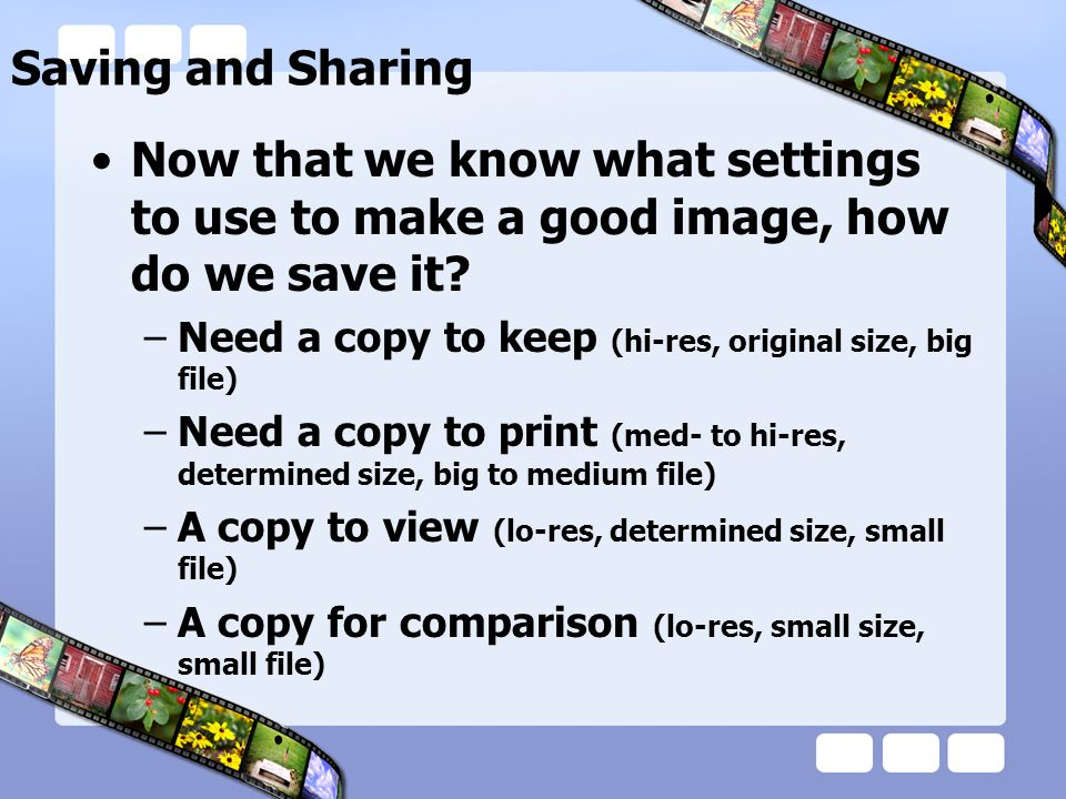 Saving and Sharing Now that we know what settings to use to make a good image, how do we save it? –Need a copy to keep (hi-res, original size, big fil