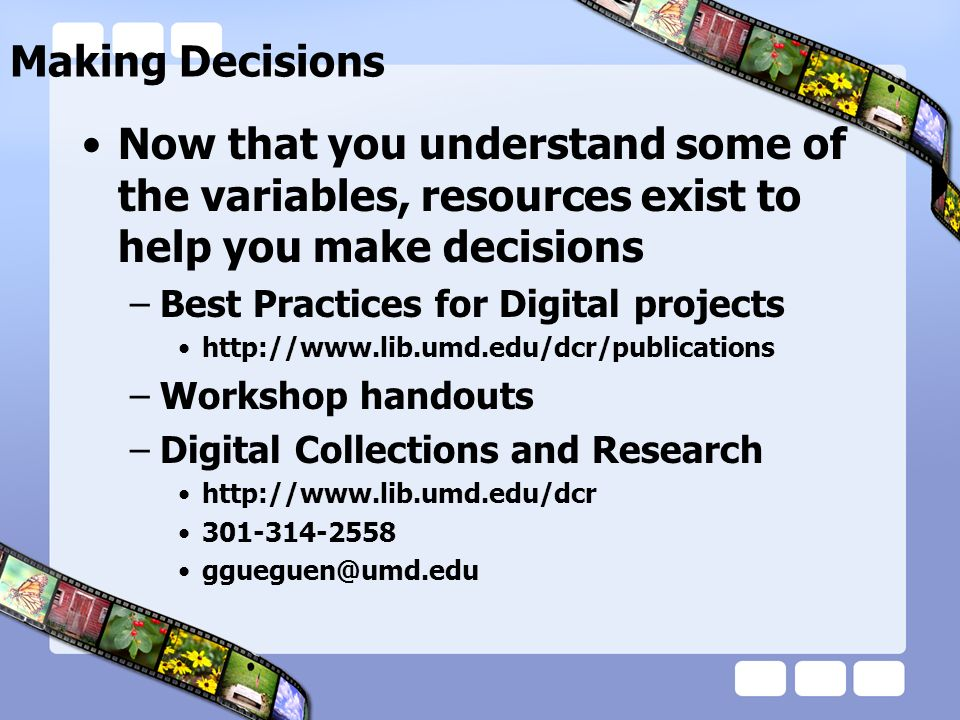 Making Decisions Now that you understand some of the variables, resources exist to help you make decisions –Best Practices for Digital projects http:/