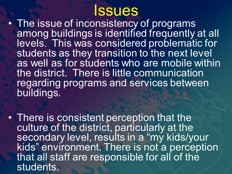 Issues The issue of inconsistency of programs among buildings is identified frequently at all levels. This was considered problematic for students as