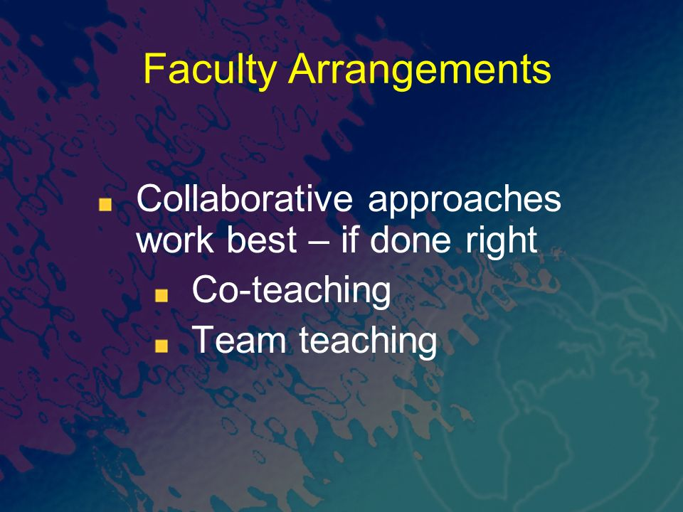 Collaborative approaches work best – if done right Co-teaching Team teaching Faculty Arrangements