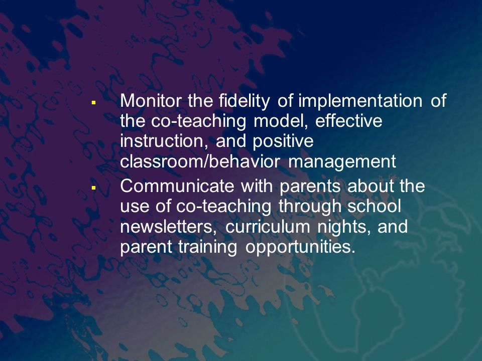 Monitor the fidelity of implementation of the co-teaching model, effective instruction, and positive classroom/behavior management Communicate with pa