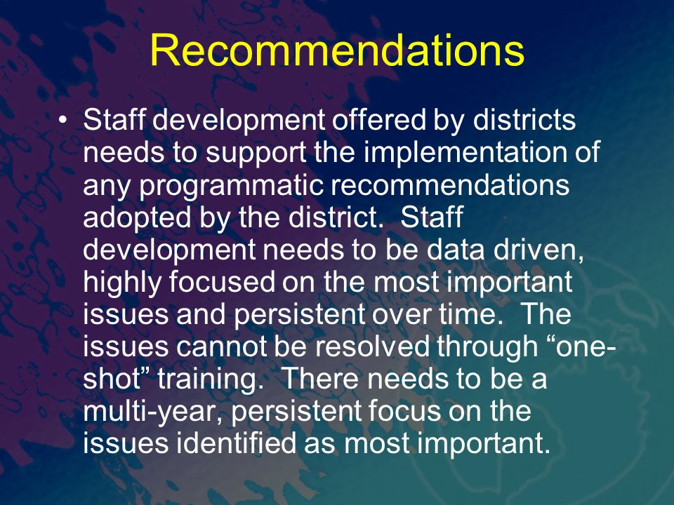Recommendations Staff development offered by districts needs to support the implementation of any programmatic recommendations adopted by the district