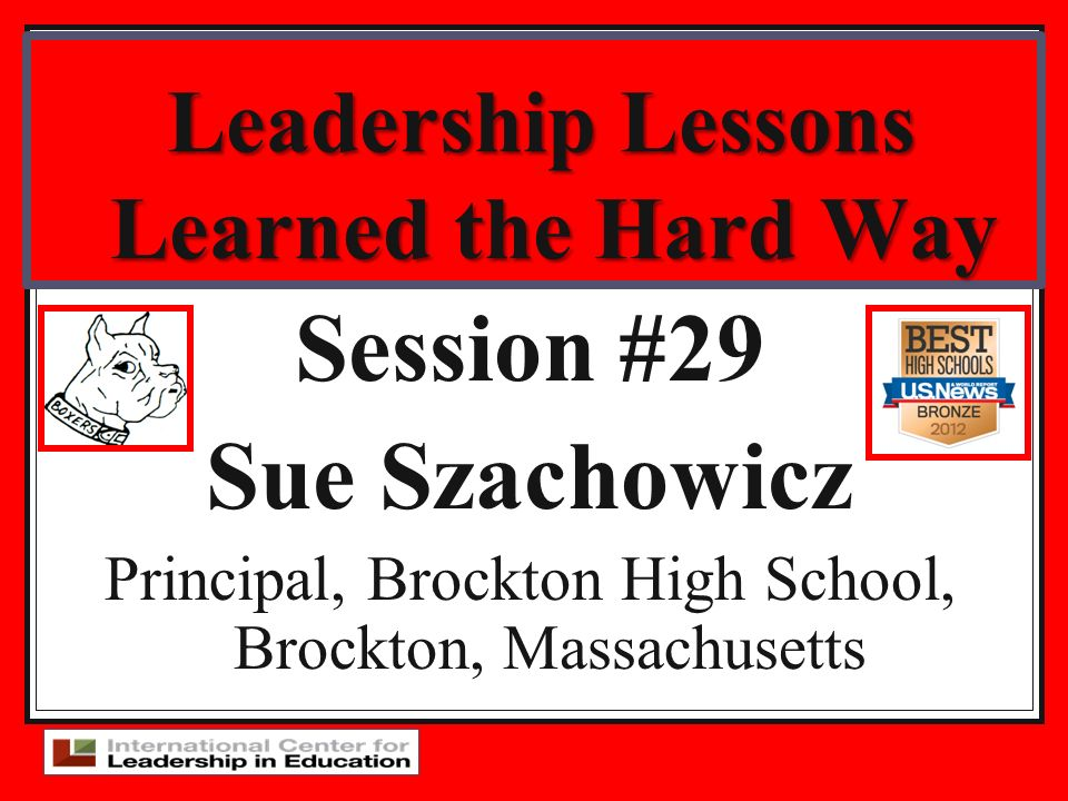 Leadership Lessons Learned the Hard Way Session #29 Sue Szachowicz Principal, Brockton High School, Brockton, Massachusetts