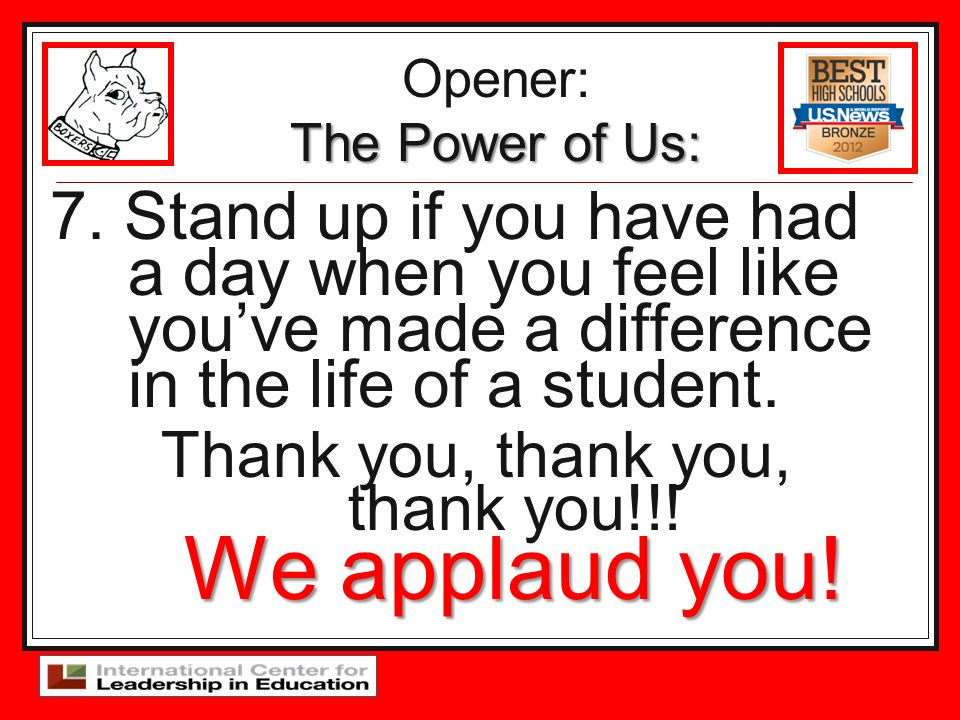 7. Stand up if you have had a day when you feel like youve made a difference in the life of a student. We applaud you! Thank you, thank you, thank you