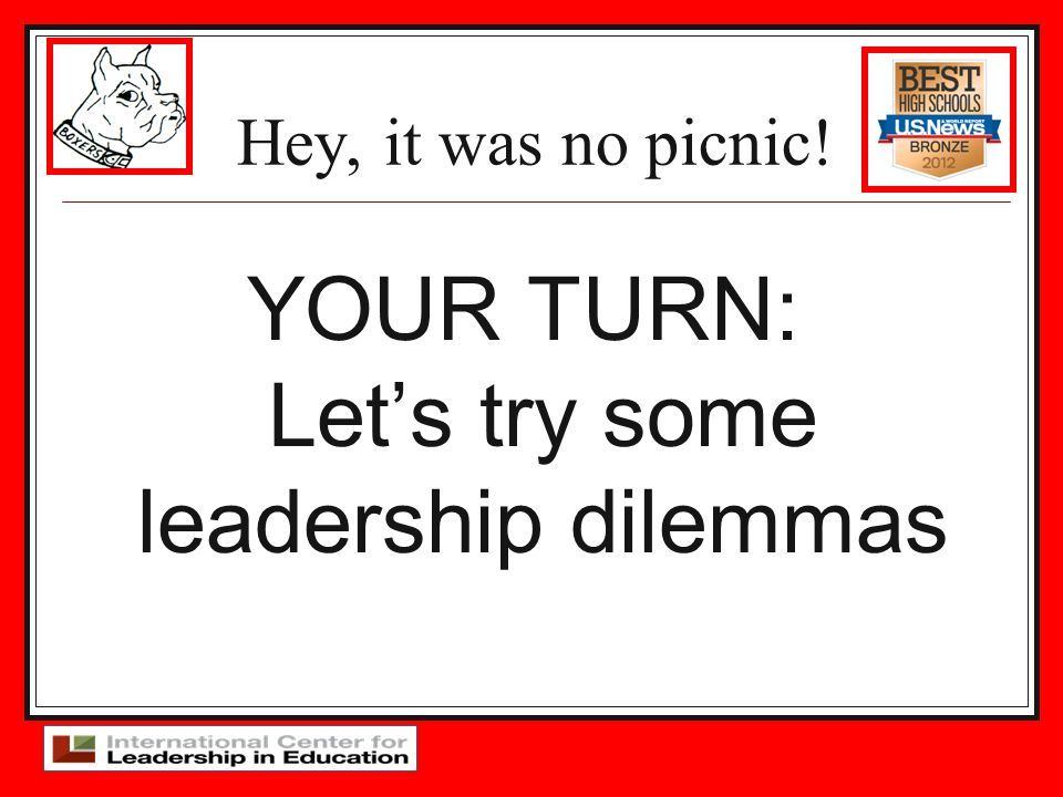 Hey, it was no picnic! YOUR TURN: Lets try some leadership dilemmas