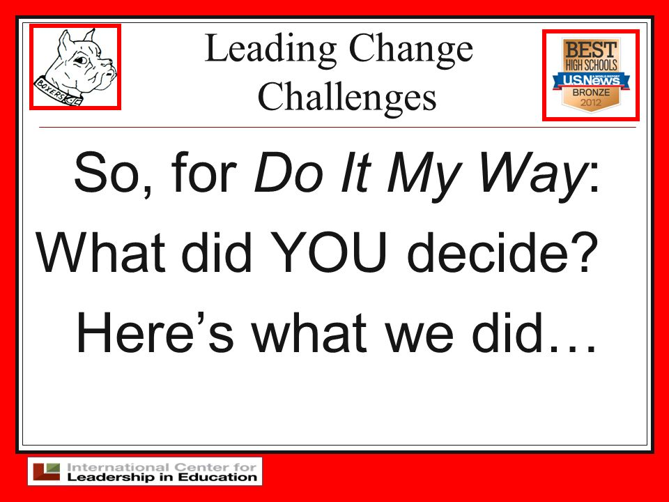 Leading Change Challenges So, for Do It My Way: What did YOU decide? Heres what we did…