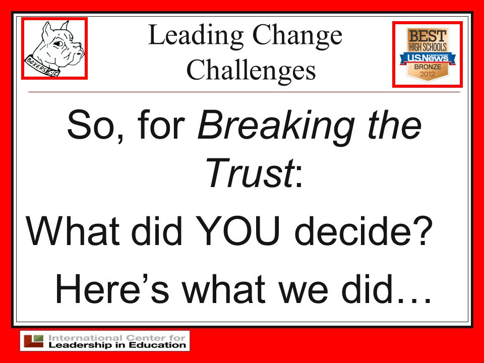 Leading Change Challenges So, for Breaking the Trust: What did YOU decide? Heres what we did…