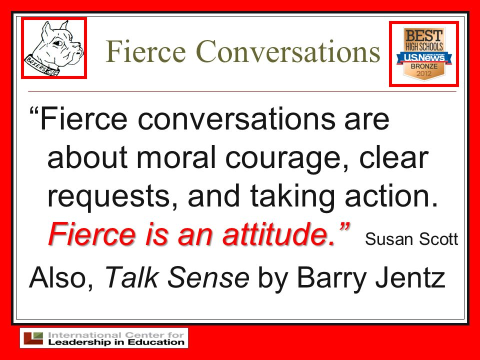 Fierce Conversations Fierce is an attitude. Fierce conversations are about moral courage, clear requests, and taking action. Fierce is an attitude. Su