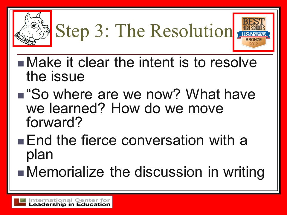 Step 3: The Resolution Make it clear the intent is to resolve the issue So where are we now? What have we learned? How do we move forward? End the fie