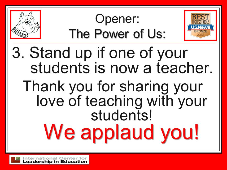 3. Stand up if one of your students is now a teacher. We applaud you! Thank you for sharing your love of teaching with your students! We applaud you!