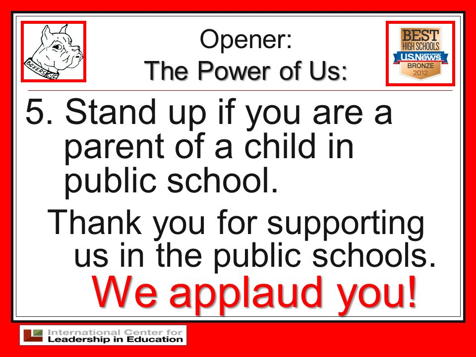 5. Stand up if you are a parent of a child in public school. We applaud you! Thank you for supporting us in the public schools. We applaud you! Opener