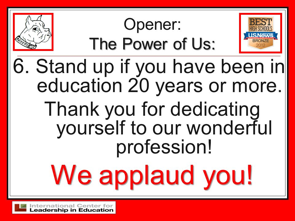 6. Stand up if you have been in education 20 years or more. Thank you for dedicating yourself to our wonderful profession! We applaud you! Opener: The