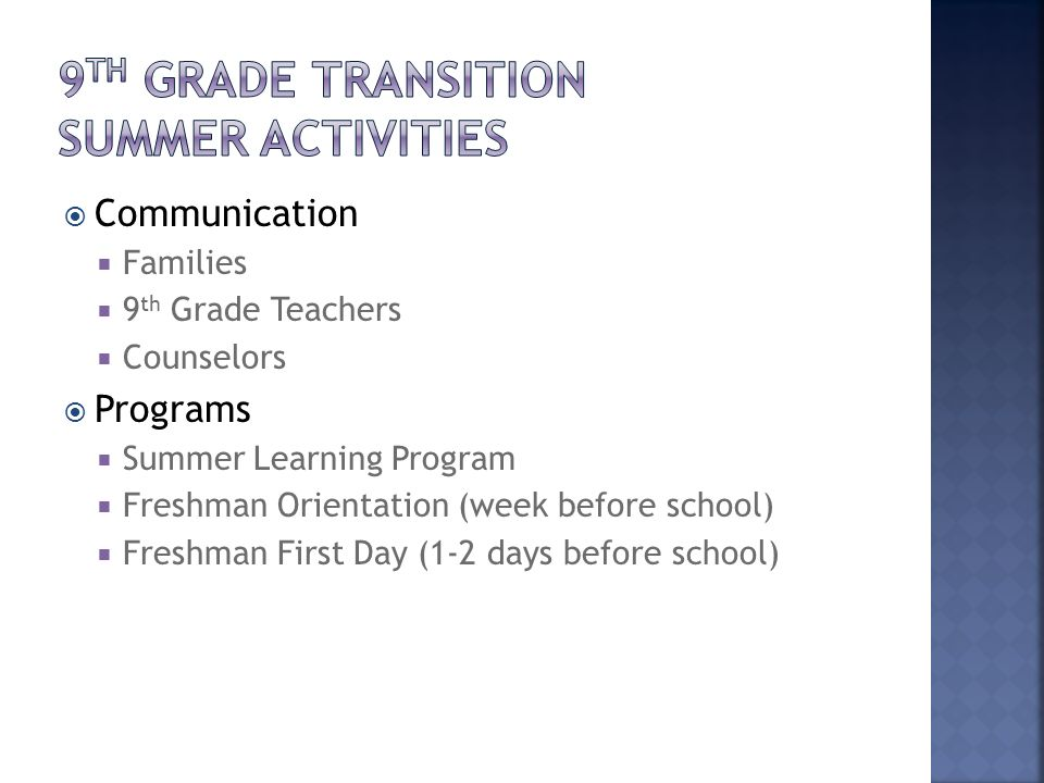 Communication Families 9 th Grade Teachers Counselors Programs Summer Learning Program Freshman Orientation (week before school) Freshman First Day (1-2 days before school)