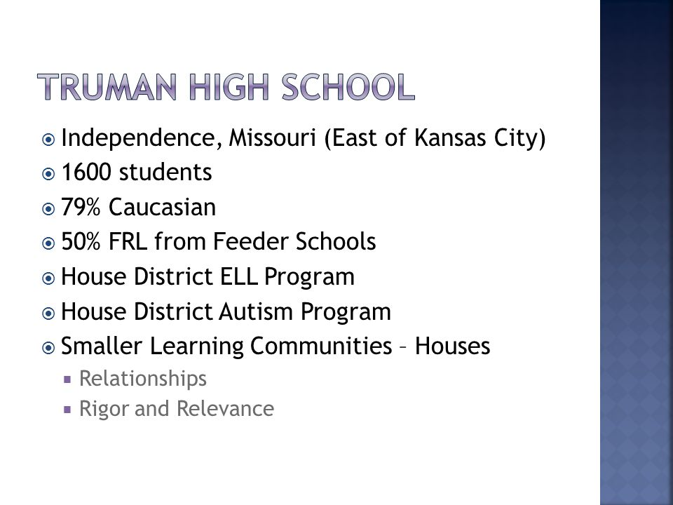 Independence, Missouri (East of Kansas City) 1600 students 79% Caucasian 50% FRL from Feeder Schools House District ELL Program House District Autism Program Smaller Learning Communities – Houses Relationships Rigor and Relevance