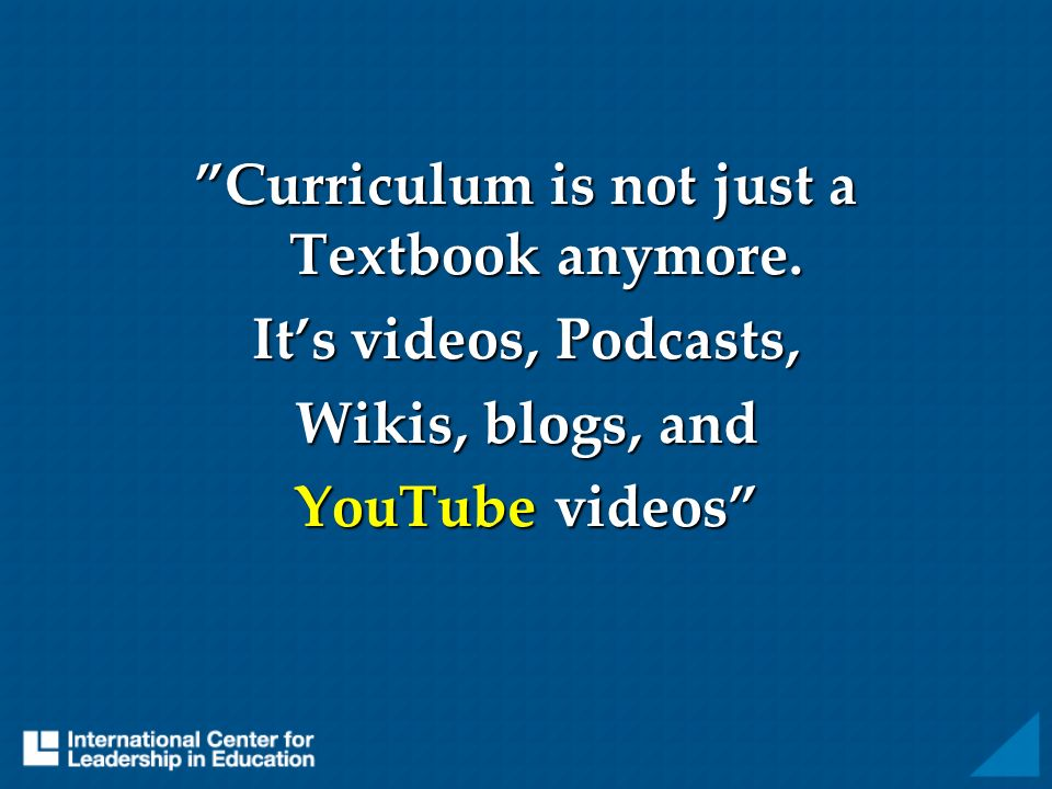 Curriculum is not just a Textbook anymore. Its videos, Podcasts, Wikis, blogs, and YouTube videos