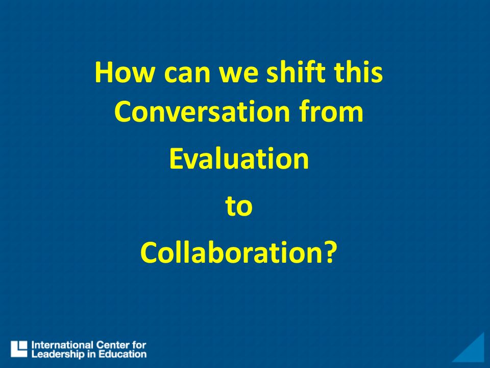 How can we shift this Conversation from Evaluation to Collaboration?