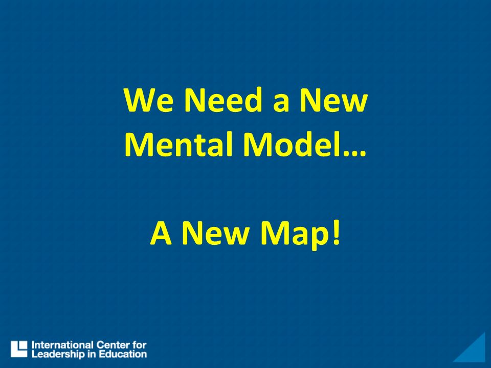 We Need a New Mental Model… A New Map!