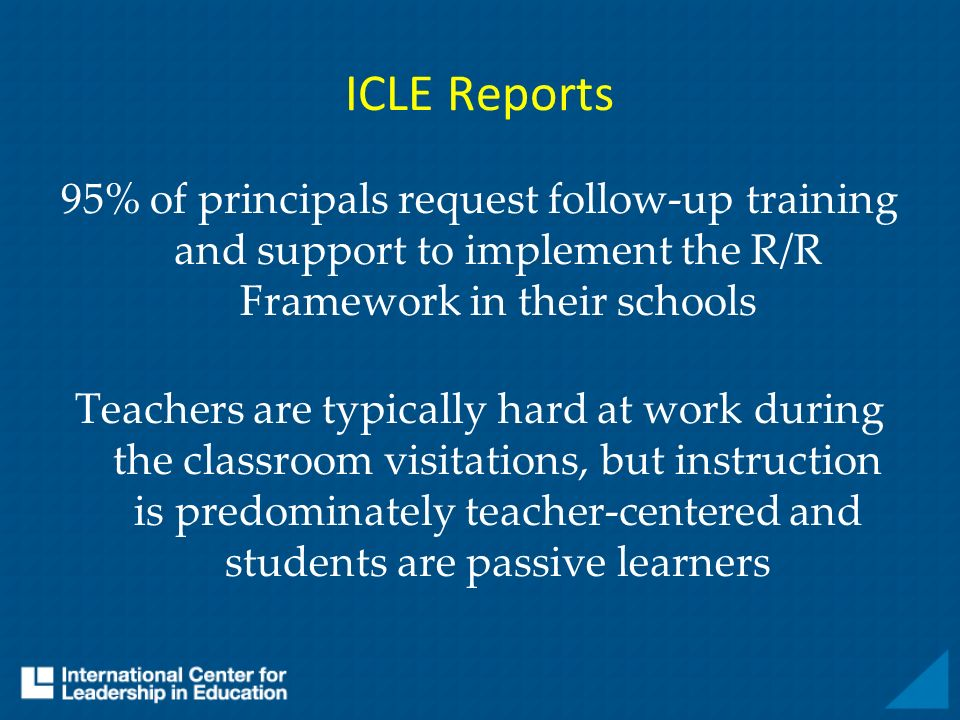 ICLE Reports 95% of principals request follow-up training and support to implement the R/R Framework in their schools Teachers are typically hard at w