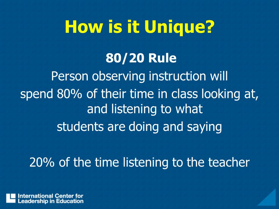 How is it Unique? 80/20 Rule Person observing instruction will spend 80% of their time in class looking at, and listening to what students are doing a