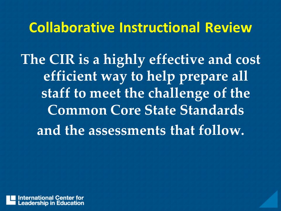 Collaborative Instructional Review The CIR is a highly effective and cost efficient way to help prepare all staff to meet the challenge of the Common