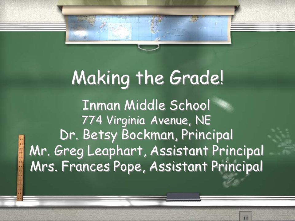 Making the Grade! Inman Middle School 774 Virginia Avenue, NE Dr. Betsy Bockman, Principal Mr. Greg Leaphart, Assistant Principal Mrs. Frances Pope, A