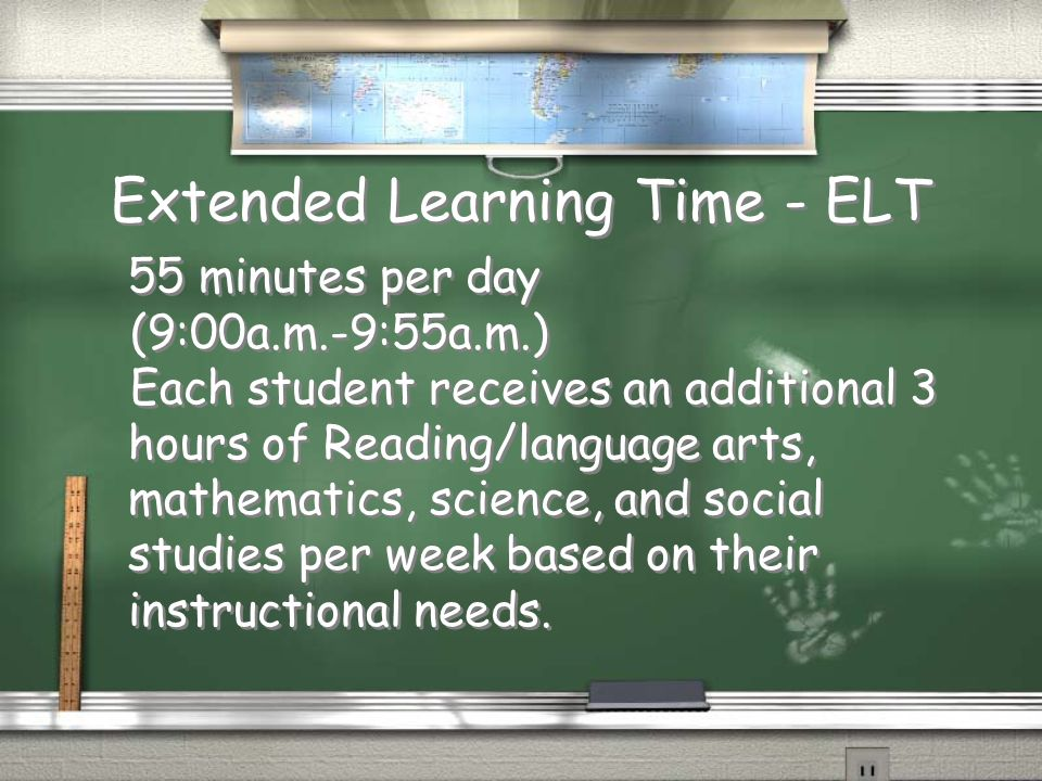Extended Learning Time - ELT 55 minutes per day (9:00a.m.-9:55a.m.) Each student receives an additional 3 hours of Reading/language arts, mathematics,