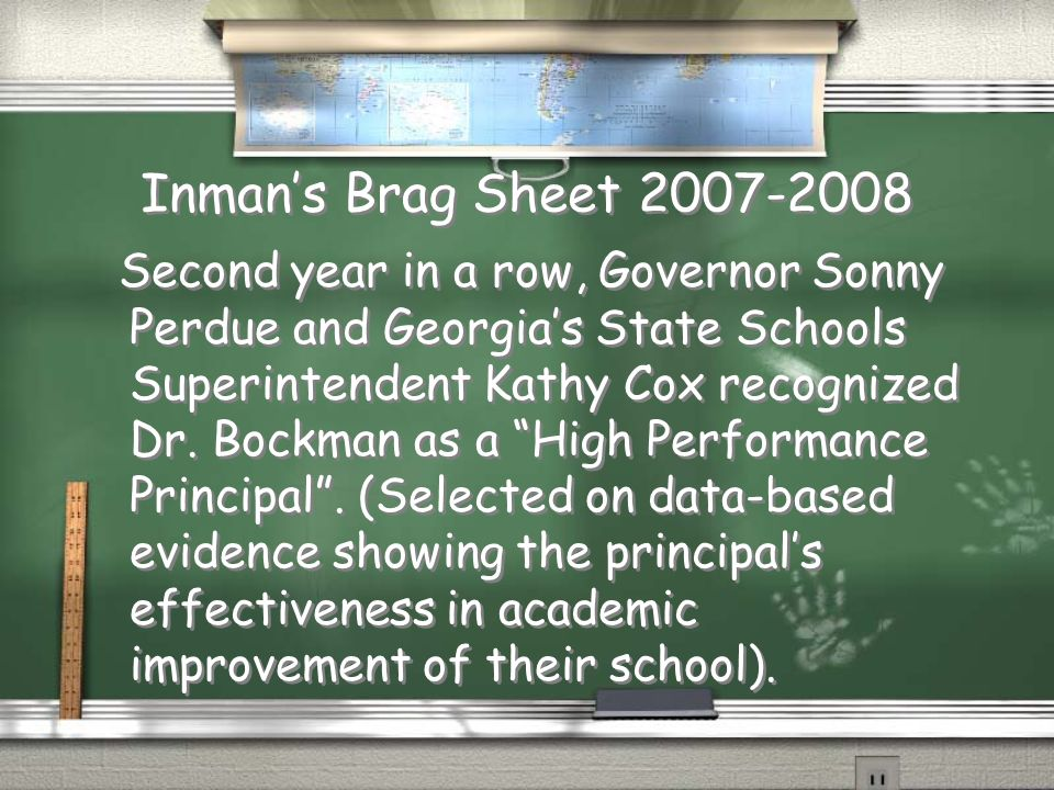 Inmans Brag Sheet 2007-2008 Second year in a row, Governor Sonny Perdue and Georgias State Schools Superintendent Kathy Cox recognized Dr. Bockman as