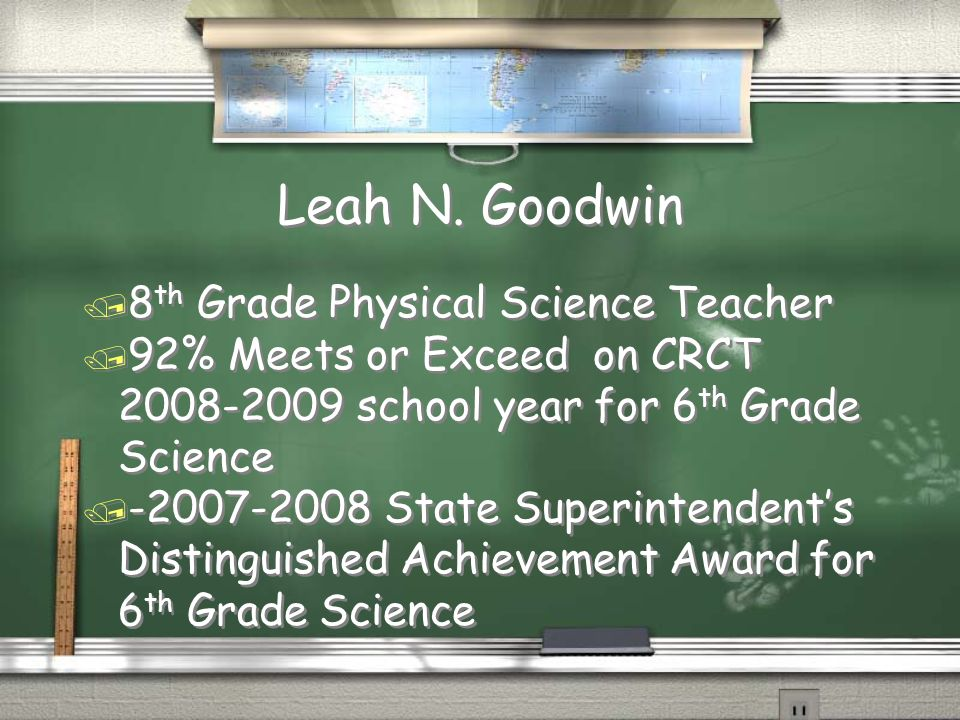 Leah N. Goodwin / 8 th Grade Physical Science Teacher / 92% Meets or Exceed on CRCT 2008-2009 school year for 6 th Grade Science / -2007-2008 State Su