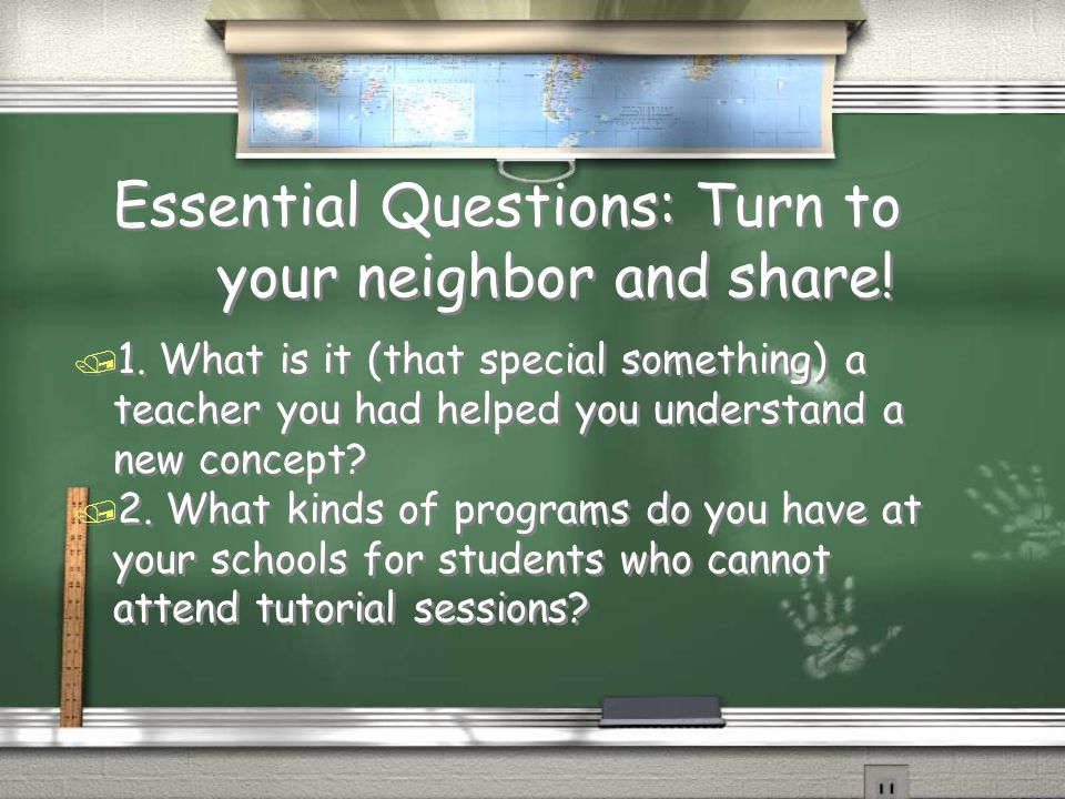Essential Questions: Turn to your neighbor and share! / 1. What is it (that special something) a teacher you had helped you understand a new concept?