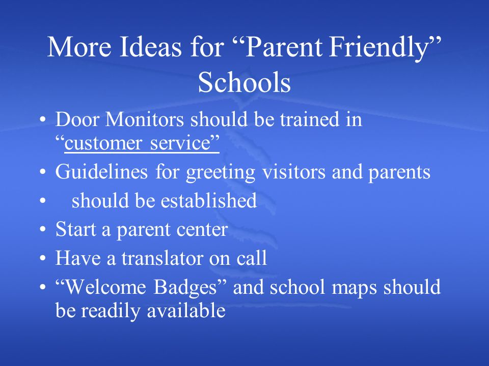 More Ideas for Parent Friendly Schools Door Monitors should be trained incustomer service Guidelines for greeting visitors and parents should be established Start a parent center Have a translator on call Welcome Badges and school maps should be readily available