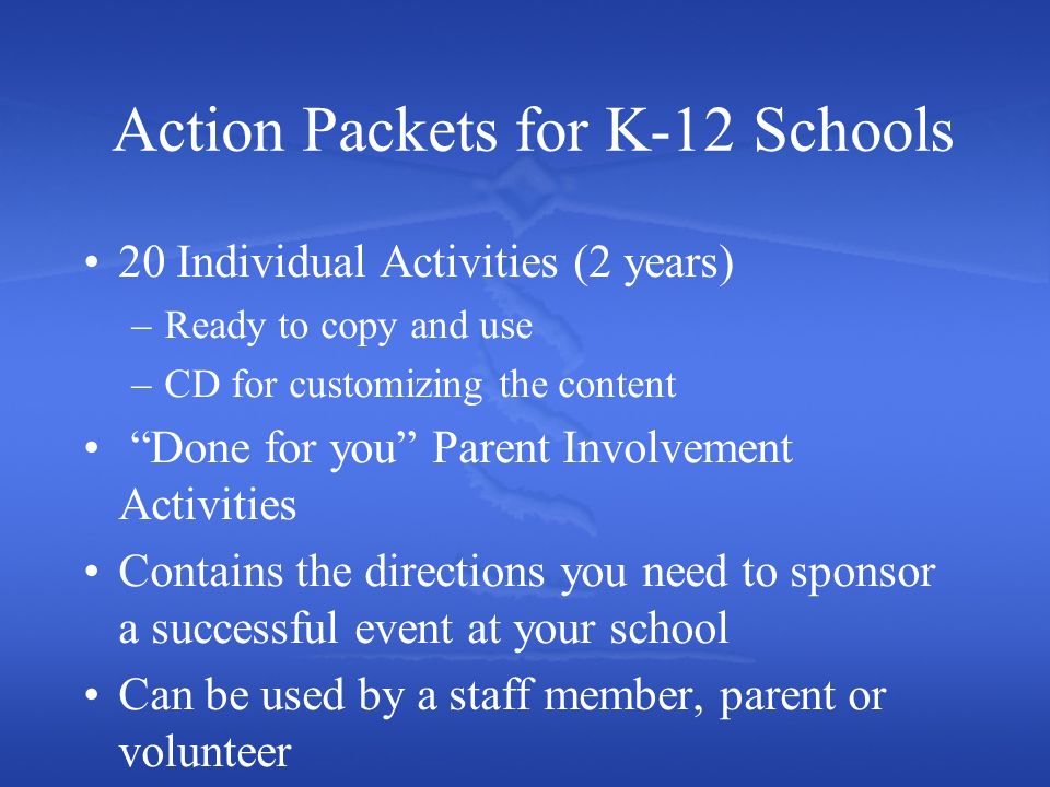 Action Packets for K-12 Schools 20 Individual Activities (2 years) –Ready to copy and use –CD for customizing the content Done for you Parent Involvement Activities Contains the directions you need to sponsor a successful event at your school Can be used by a staff member, parent or volunteer